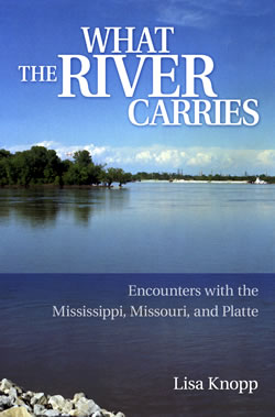 """What the River Carries: Encounters with the Mississippi, Missouri, and Platte"" by Lisa Knopp"