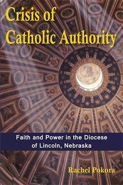 Crisis of Catholic Authority: Faith and Power in the Diocese of Lincoln, Nebraska by Rachel Pokora