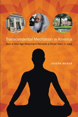 Transcendental Meditation in America: How a New Age Movement Remade a Small Town in Iowa by Joseph Weber